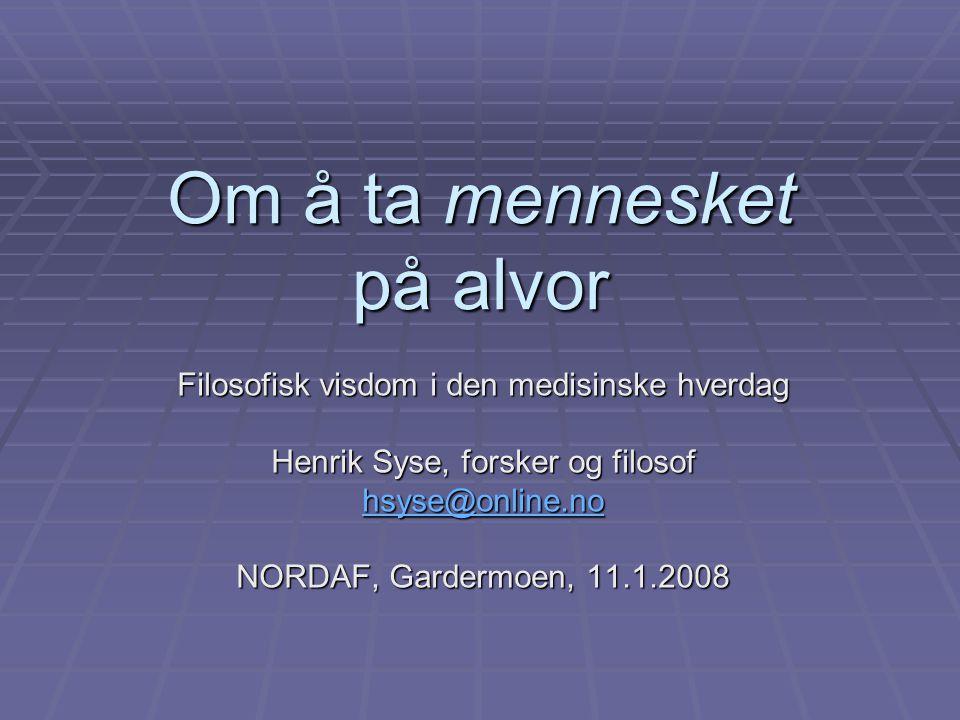 Om å ta mennesket på alvor Filosofisk visdom i den medisinske hverdag Henrik Syse, forsker og filosof hsyse@online.no NORDAF, Gardermoen, 11.1.2008