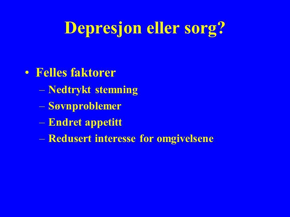 Depresjon eller sorg? Felles faktorer –Nedtrykt stemning –Søvnproblemer –Endret appetitt –Redusert interesse for omgivelsene