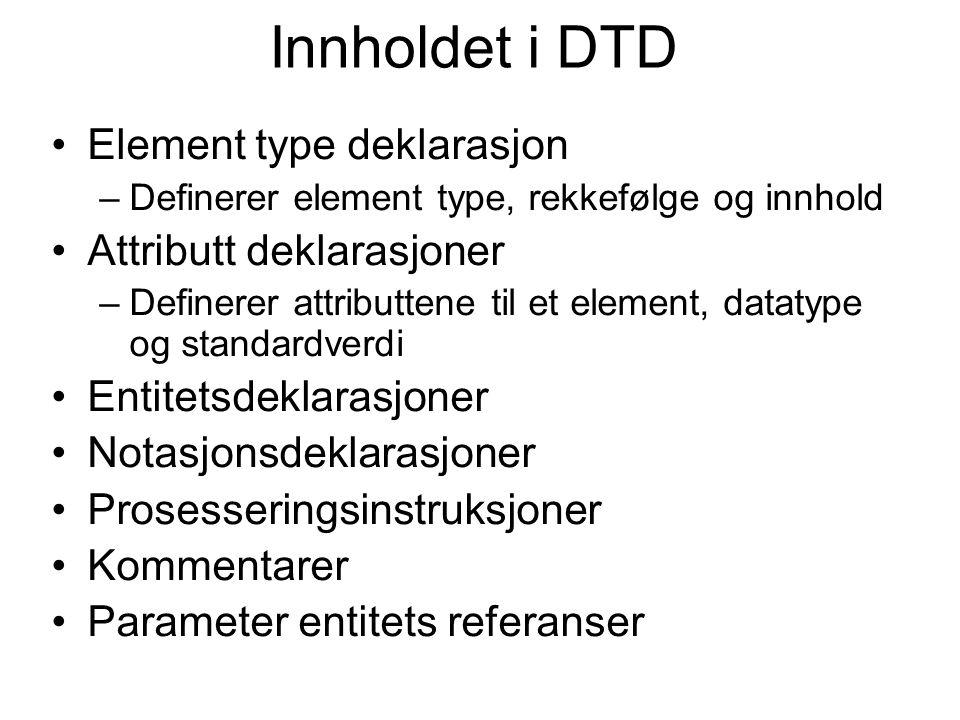Innholdet i DTD Element type deklarasjon –Definerer element type, rekkefølge og innhold Attributt deklarasjoner –Definerer attributtene til et element, datatype og standardverdi Entitetsdeklarasjoner Notasjonsdeklarasjoner Prosesseringsinstruksjoner Kommentarer Parameter entitets referanser