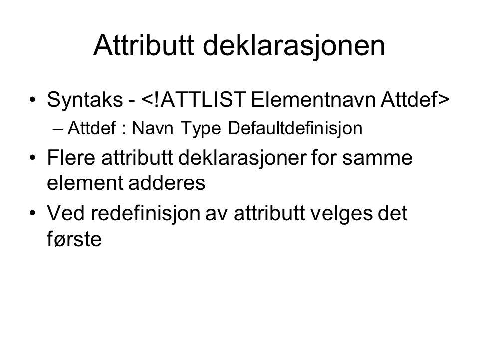 Attributt deklarasjonen Syntaks - –Attdef : Navn Type Defaultdefinisjon Flere attributt deklarasjoner for samme element adderes Ved redefinisjon av attributt velges det første