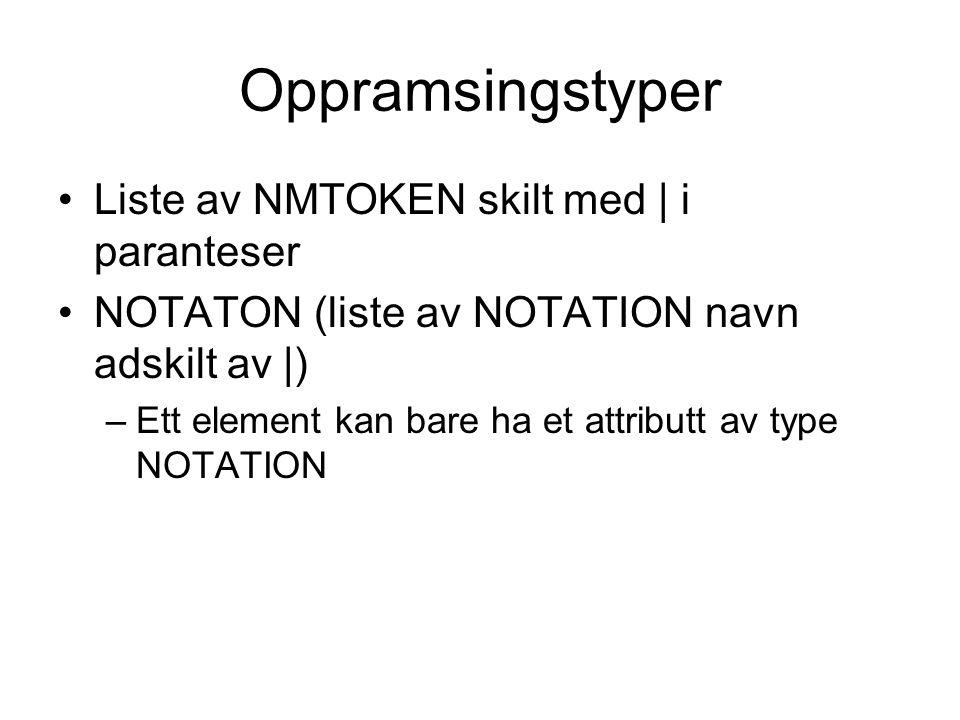 Oppramsingstyper Liste av NMTOKEN skilt med   i paranteser NOTATON (liste av NOTATION navn adskilt av  ) –Ett element kan bare ha et attributt av type NOTATION