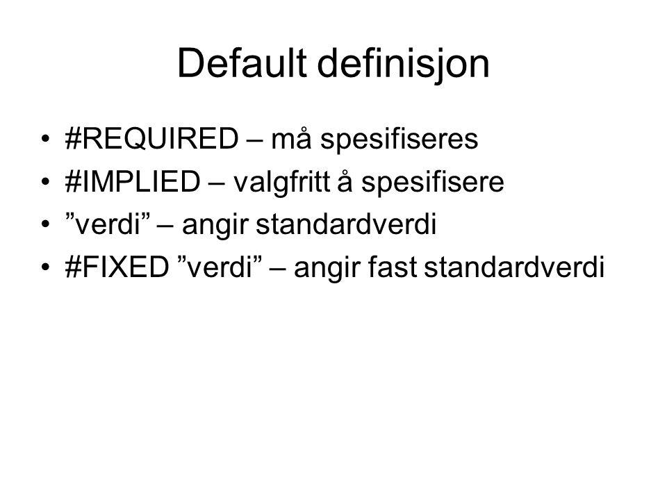 Default definisjon #REQUIRED – må spesifiseres #IMPLIED – valgfritt å spesifisere verdi – angir standardverdi #FIXED verdi – angir fast standardverdi