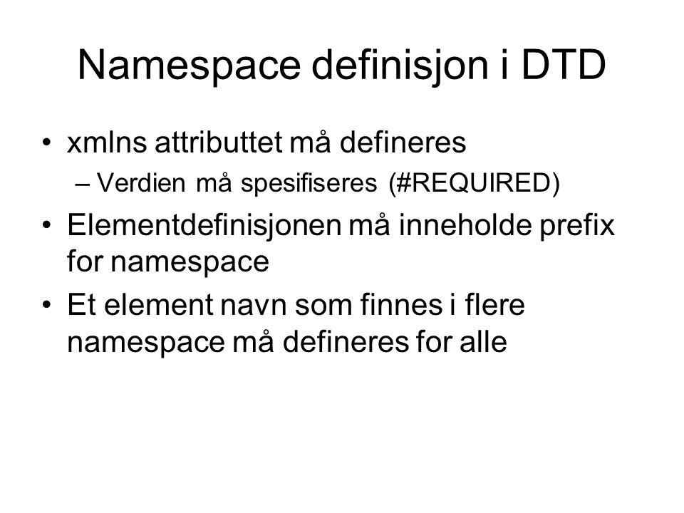 Namespace definisjon i DTD xmlns attributtet må defineres –Verdien må spesifiseres (#REQUIRED) Elementdefinisjonen må inneholde prefix for namespace Et element navn som finnes i flere namespace må defineres for alle