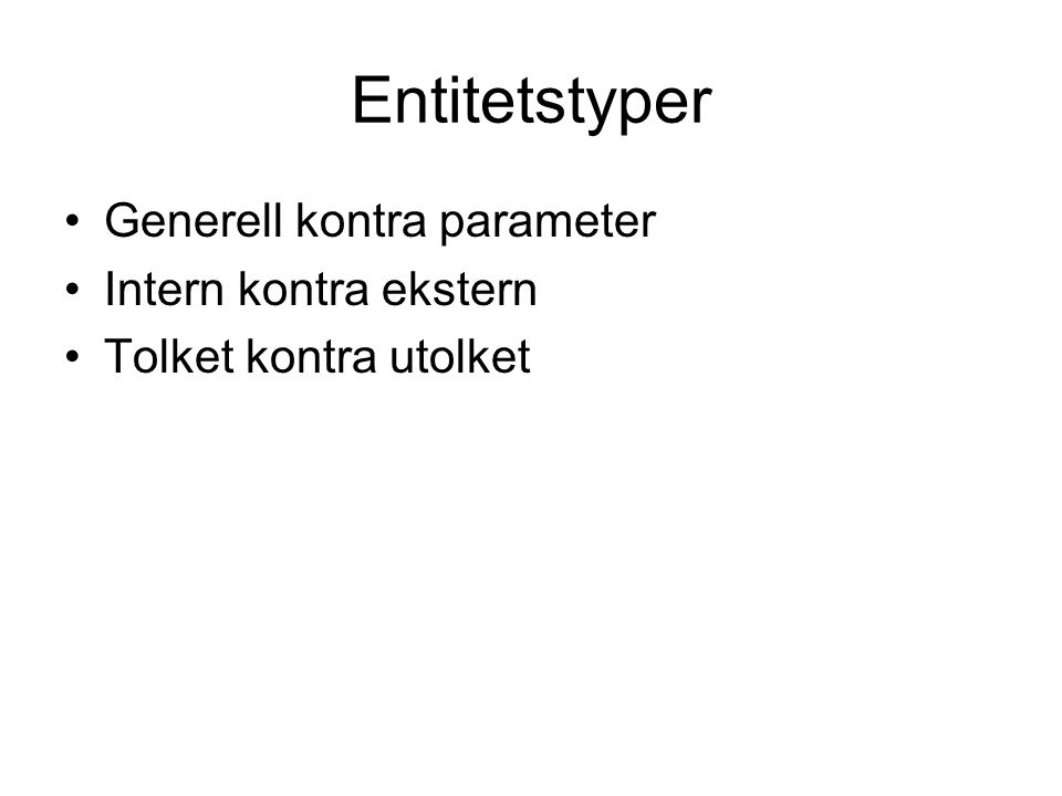 Entitetstyper Generell kontra parameter Intern kontra ekstern Tolket kontra utolket