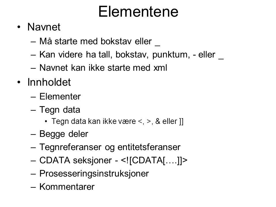 Elementene Navnet –Må starte med bokstav eller _ –Kan videre ha tall, bokstav, punktum, - eller _ –Navnet kan ikke starte med xml Innholdet –Elementer –Tegn data Tegn data kan ikke være, & eller ]] –Begge deler –Tegnreferanser og entitetsferanser –CDATA seksjoner - –Prosesseringsinstruksjoner –Kommentarer