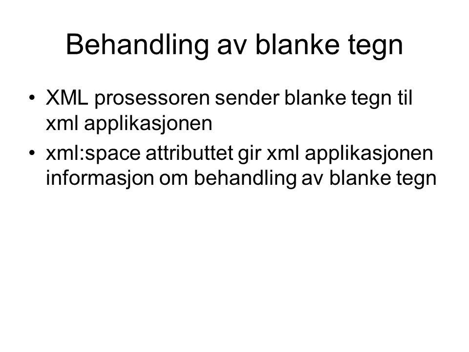Behandling av blanke tegn XML prosessoren sender blanke tegn til xml applikasjonen xml:space attributtet gir xml applikasjonen informasjon om behandling av blanke tegn