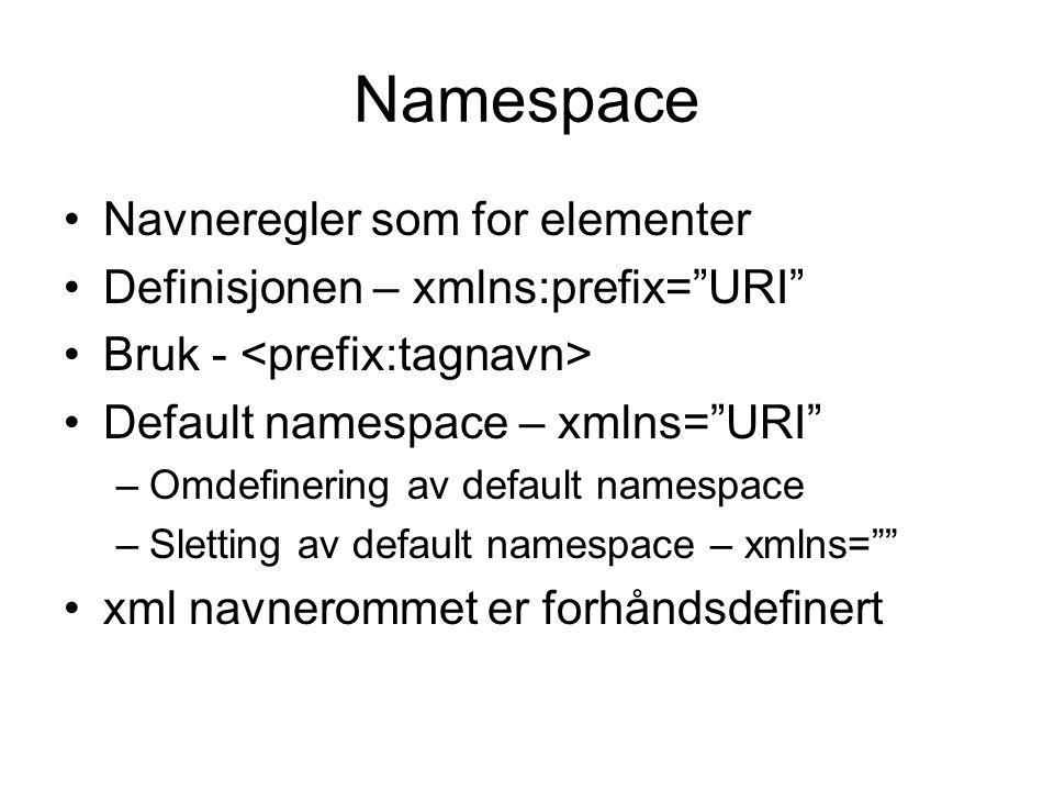 Namespace Navneregler som for elementer Definisjonen – xmlns:prefix= URI Bruk - Default namespace – xmlns= URI –Omdefinering av default namespace –Sletting av default namespace – xmlns= xml navnerommet er forhåndsdefinert