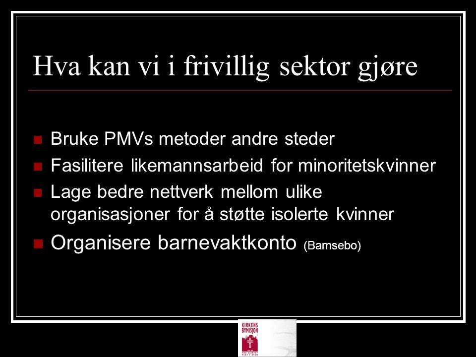 Hva kan vi i frivillig sektor gjøre Bruke PMVs metoder andre steder Fasilitere likemannsarbeid for minoritetskvinner Lage bedre nettverk mellom ulike organisasjoner for å støtte isolerte kvinner Organisere barnevaktkonto (Bamsebo)