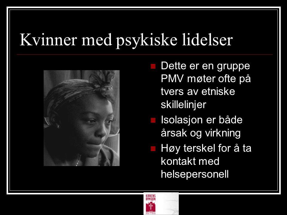 Kvinner med psykiske lidelser Dette er en gruppe PMV møter ofte på tvers av etniske skillelinjer Isolasjon er både årsak og virkning Høy terskel for å ta kontakt med helsepersonell