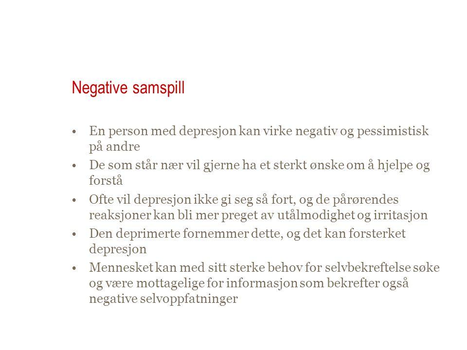 Negative samspill En person med depresjon kan virke negativ og pessimistisk på andre De som står nær vil gjerne ha et sterkt ønske om å hjelpe og fors