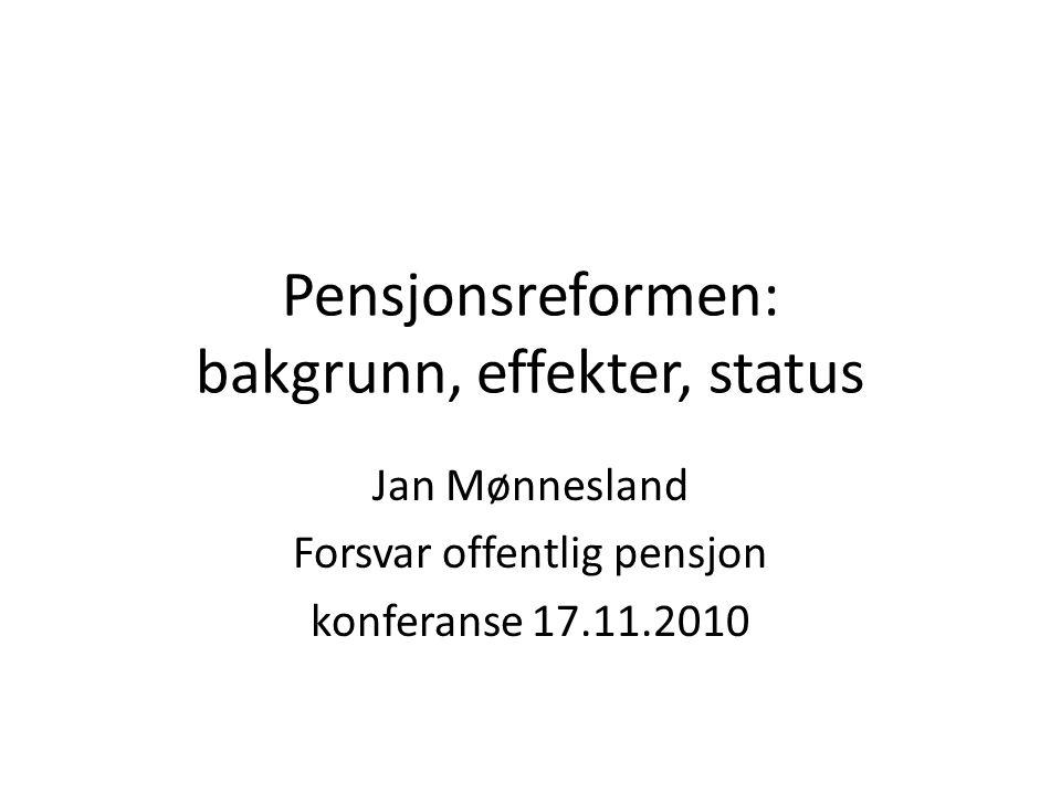 Pensjonsreformen: bakgrunn, effekter, status Jan Mønnesland Forsvar offentlig pensjon konferanse 17.11.2010