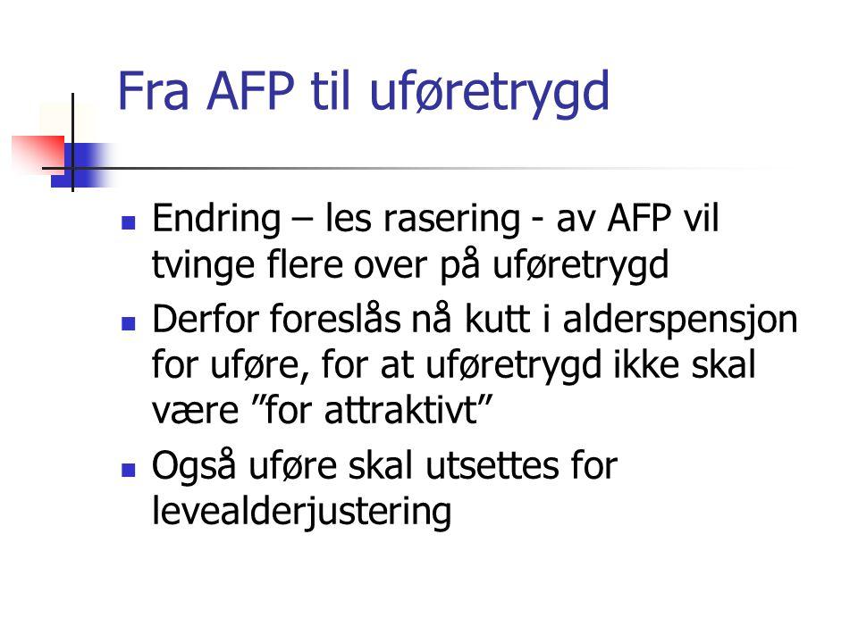 Fra AFP til uføretrygd Endring – les rasering - av AFP vil tvinge flere over på uføretrygd Derfor foreslås nå kutt i alderspensjon for uføre, for at uføretrygd ikke skal være for attraktivt Også uføre skal utsettes for levealderjustering