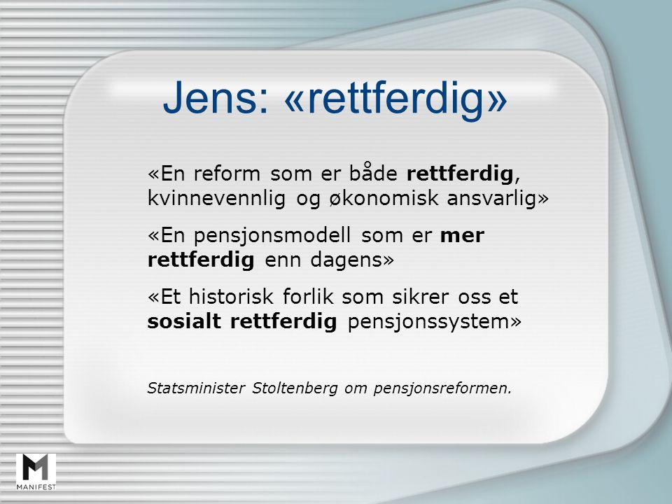 Jens: «rettferdig» «En reform som er både rettferdig, kvinnevennlig og økonomisk ansvarlig» «En pensjonsmodell som er mer rettferdig enn dagens» «Et historisk forlik som sikrer oss et sosialt rettferdig pensjonssystem» Statsminister Stoltenberg om pensjonsreformen.