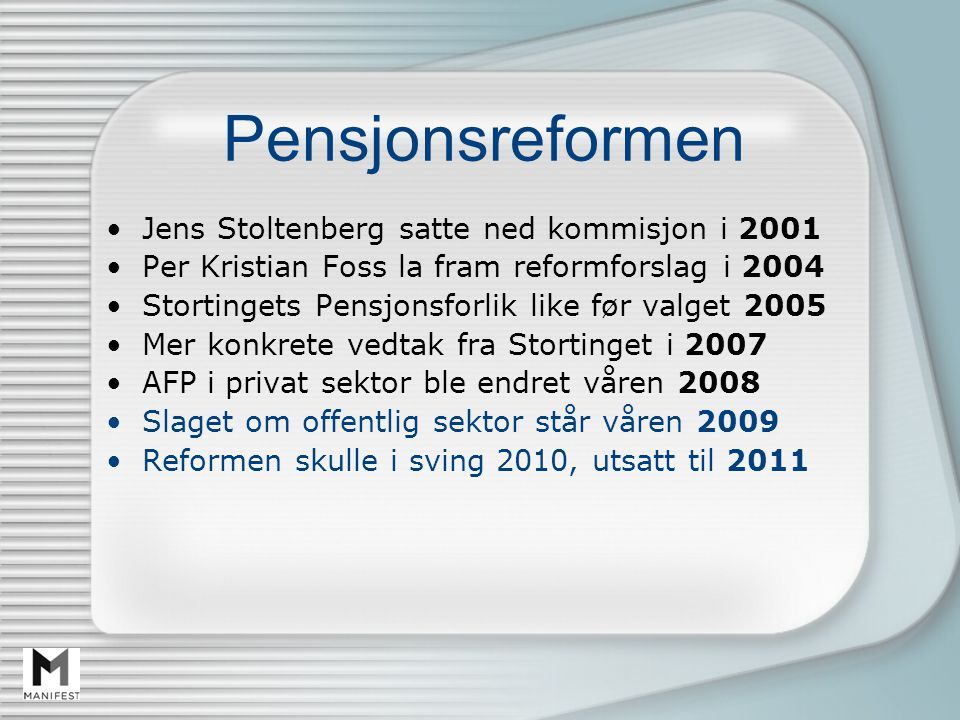 Pensjonsreformen Jens Stoltenberg satte ned kommisjon i 2001 Per Kristian Foss la fram reformforslag i 2004 Stortingets Pensjonsforlik like før valget 2005 Mer konkrete vedtak fra Stortinget i 2007 AFP i privat sektor ble endret våren 2008 Slaget om offentlig sektor står våren 2009 Reformen skulle i sving 2010, utsatt til 2011