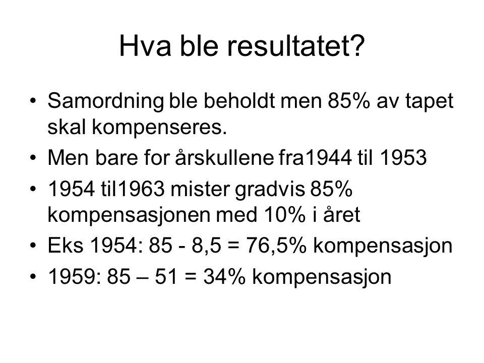 Hva ble resultatet? Samordning ble beholdt men 85% av tapet skal kompenseres. Men bare for årskullene fra1944 til 1953 1954 til1963 mister gradvis 85%