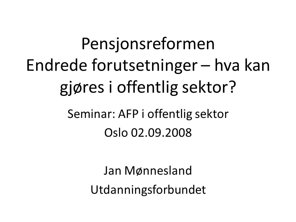 Pensjonsreformen Endrede forutsetninger – hva kan gjøres i offentlig sektor? Seminar: AFP i offentlig sektor Oslo 02.09.2008 Jan Mønnesland Utdannings