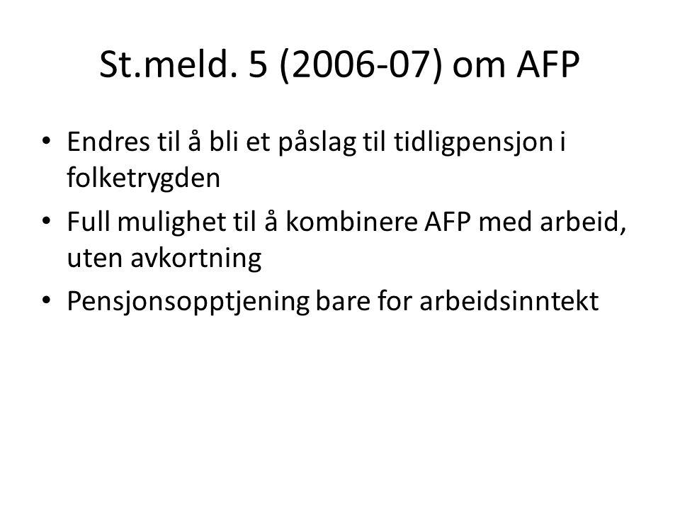 St.meld. 5 (2006-07) om AFP Endres til å bli et påslag til tidligpensjon i folketrygden Full mulighet til å kombinere AFP med arbeid, uten avkortning