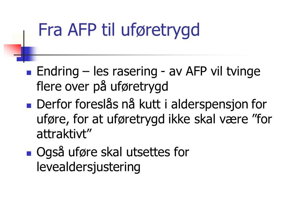 Fra AFP til uføretrygd Endring – les rasering - av AFP vil tvinge flere over på uføretrygd Derfor foreslås nå kutt i alderspensjon for uføre, for at uføretrygd ikke skal være for attraktivt Også uføre skal utsettes for levealdersjustering