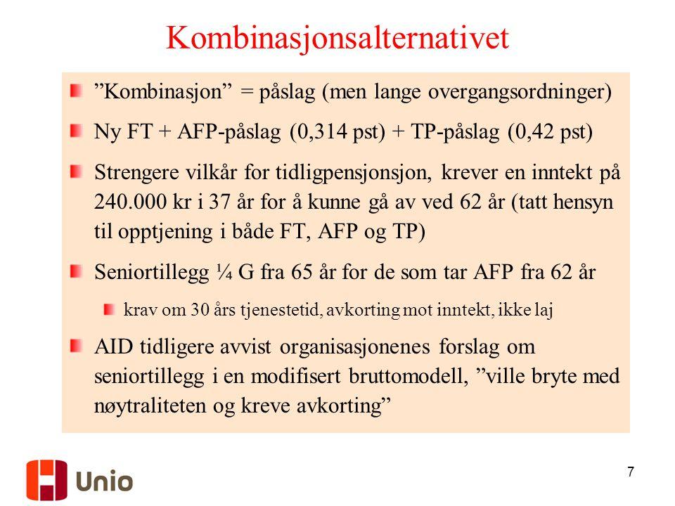 7 Kombinasjonsalternativet Kombinasjon = påslag (men lange overgangsordninger) Ny FT + AFP-påslag (0,314 pst) + TP-påslag (0,42 pst) Strengere vilkår for tidligpensjonsjon, krever en inntekt på 240.000 kr i 37 år for å kunne gå av ved 62 år (tatt hensyn til opptjening i både FT, AFP og TP) Seniortillegg ¼ G fra 65 år for de som tar AFP fra 62 år krav om 30 års tjenestetid, avkorting mot inntekt, ikke laj AID tidligere avvist organisasjonenes forslag om seniortillegg i en modifisert bruttomodell, ville bryte med nøytraliteten og kreve avkorting