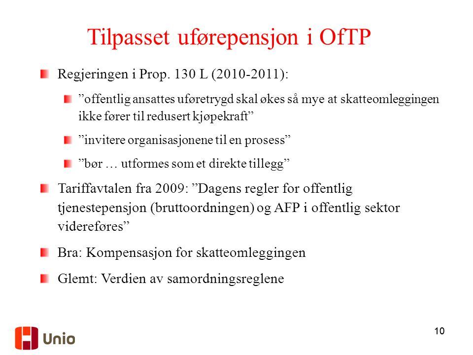 """10 Tilpasset uførepensjon i OfTP Regjeringen i Prop. 130 L (2010-2011): """"offentlig ansattes uføretrygd skal økes så mye at skatteomleggingen ikke føre"""