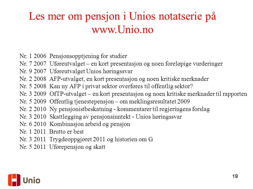 19 Les mer om pensjon i Unios notatserie på www.Unio.no Nr. 1 2006 Pensjonsopptjening for studier Nr. 7 2007 Uføreutvalget – en kort presentasjon og n