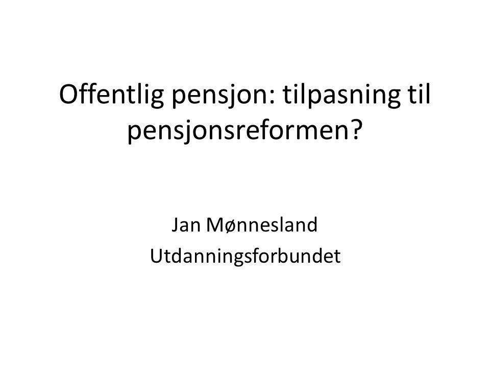 Offentlig pensjon: tilpasning til pensjonsreformen? Jan Mønnesland Utdanningsforbundet