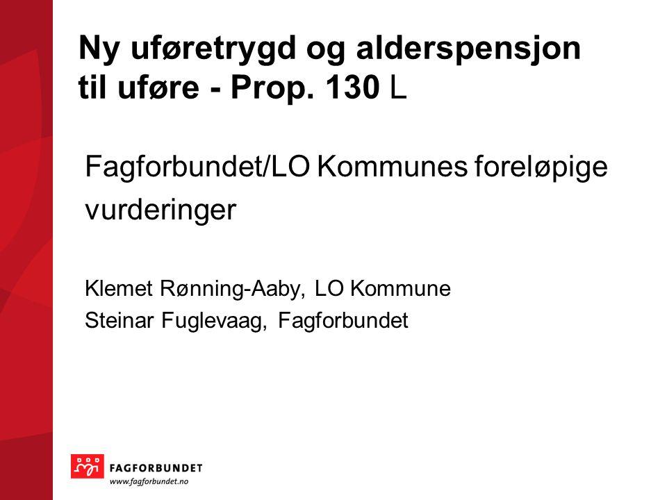 Ny uføretrygd og alderspensjon til uføre - Prop. 130 L Fagforbundet/LO Kommunes foreløpige vurderinger Klemet Rønning-Aaby, LO Kommune Steinar Fugleva