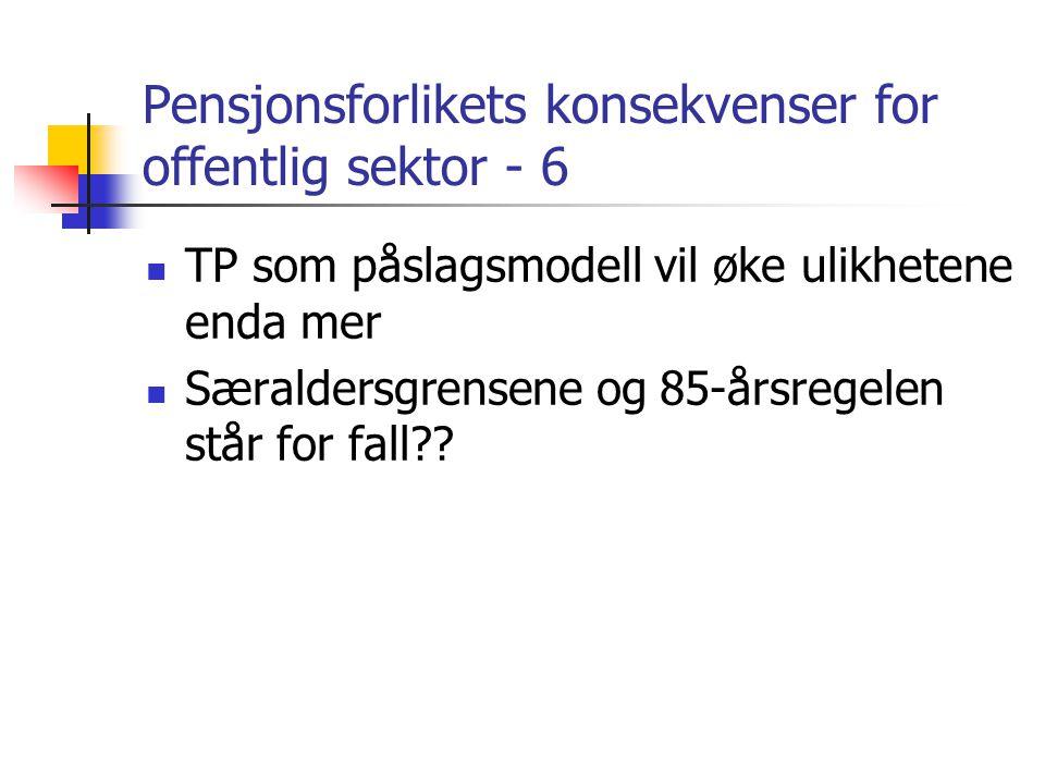 Pensjonsforlikets konsekvenser for offentlig sektor - 6 TP som påslagsmodell vil øke ulikhetene enda mer Særaldersgrensene og 85-årsregelen står for fall??