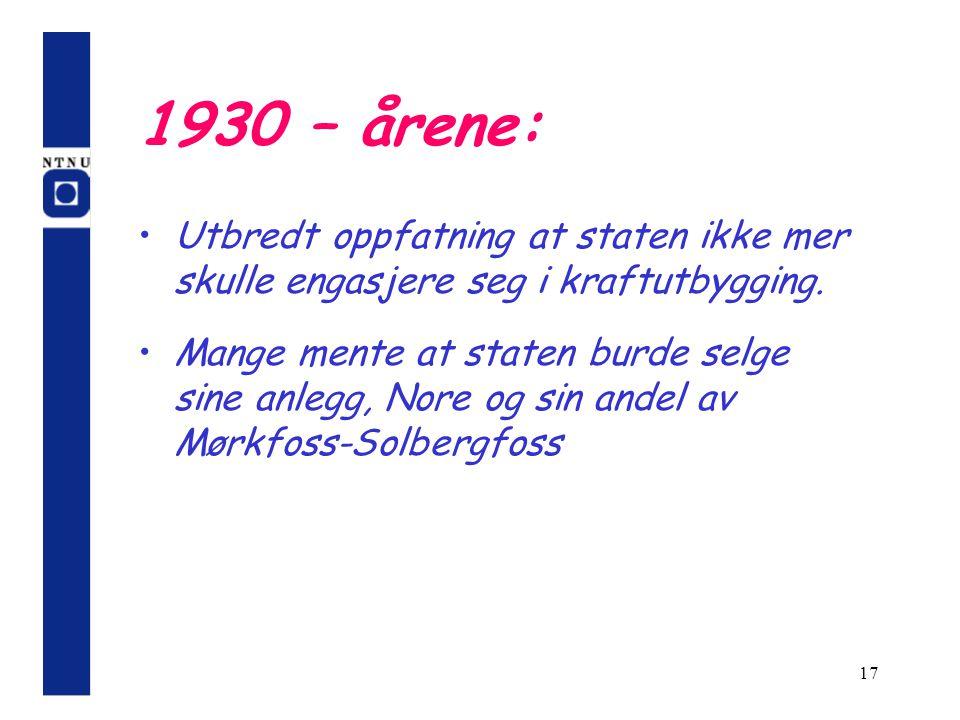 17 1930 – årene: Utbredt oppfatning at staten ikke mer skulle engasjere seg i kraftutbygging. Mange mente at staten burde selge sine anlegg, Nore og s