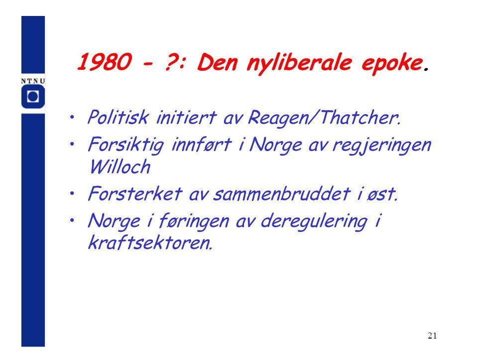 21 1980 - ?: Den nyliberale epoke. Politisk initiert av Reagen/Thatcher. Forsiktig innført i Norge av regjeringen Willoch Forsterket av sammenbruddet