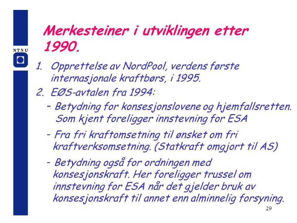 29 Merkesteiner i utviklingen etter 1990. 1.Opprettelse av NordPool, verdens første internasjonale kraftbørs, i 1995. 2.EØS-avtalen fra 1994: - Betydn