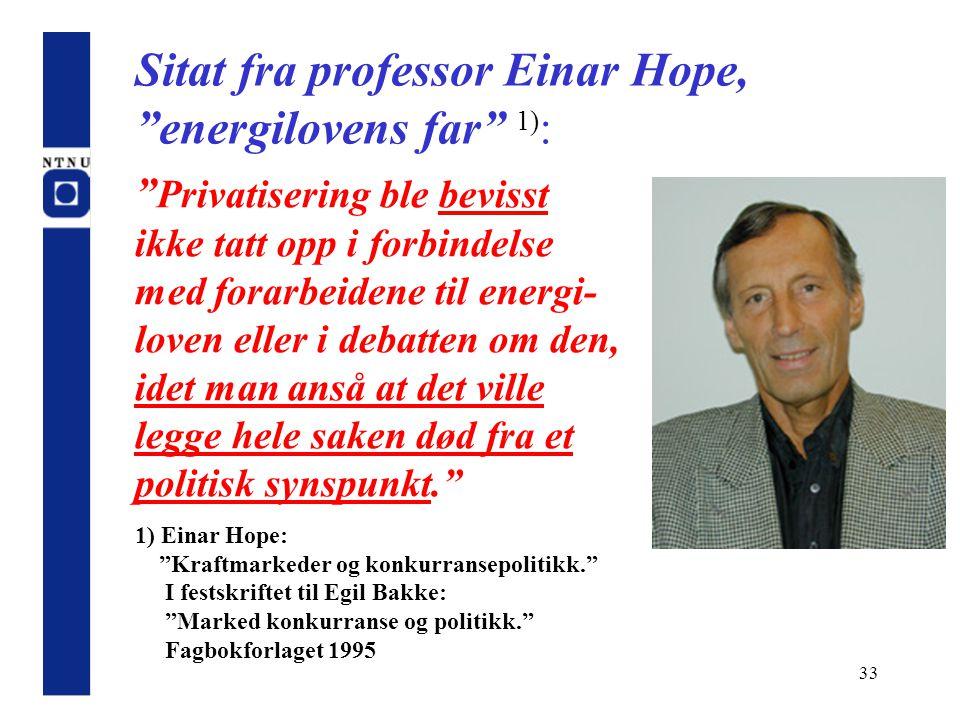 """33 Sitat fra professor Einar Hope, """"energilovens far"""" 1) : """" Privatisering ble bevisst ikke tatt opp i forbindelse med forarbeidene til energi- loven"""