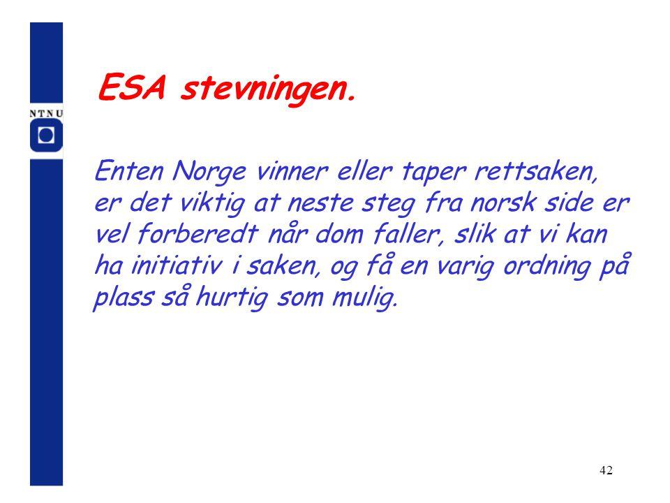 42 ESA stevningen. Enten Norge vinner eller taper rettsaken, er det viktig at neste steg fra norsk side er vel forberedt når dom faller, slik at vi ka