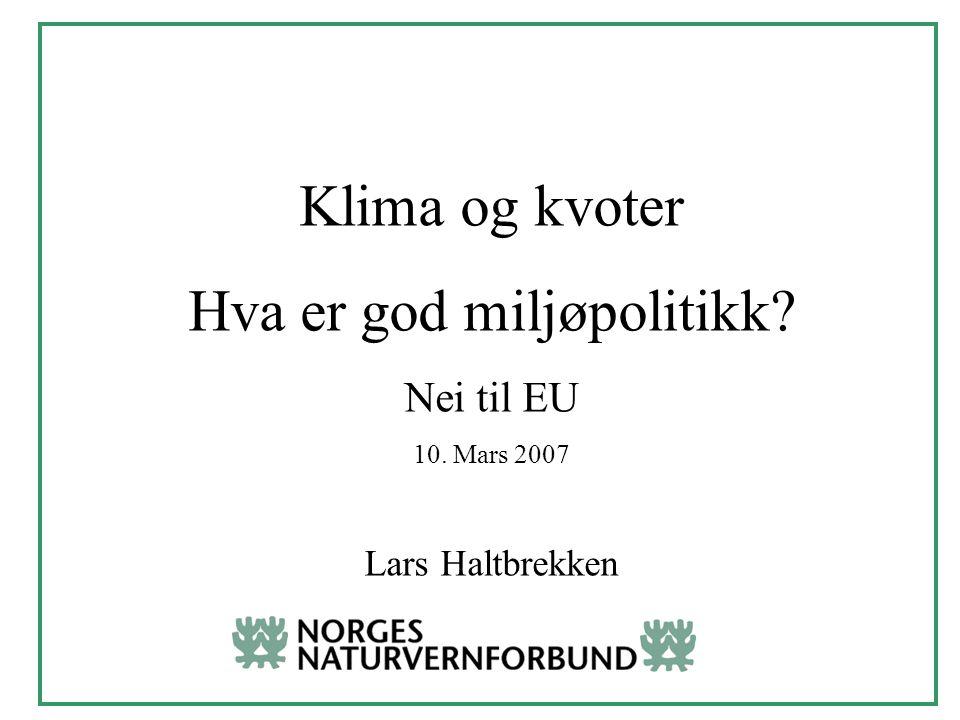 Klima og kvoter Hva er god miljøpolitikk Nei til EU 10. Mars 2007 Lars Haltbrekken