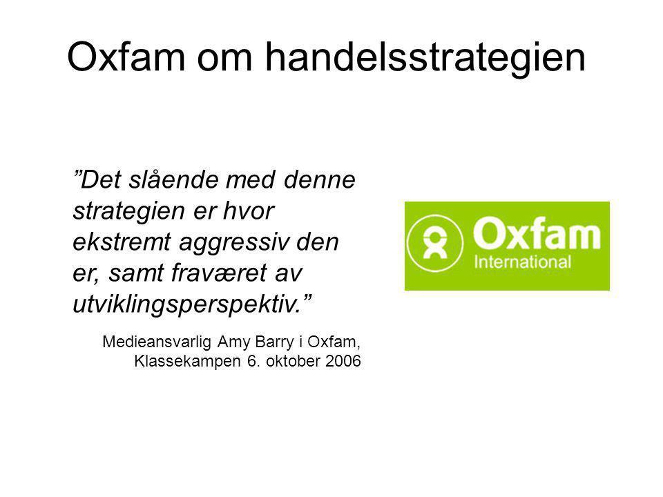 Oxfam om handelsstrategien Det slående med denne strategien er hvor ekstremt aggressiv den er, samt fraværet av utviklingsperspektiv. Medieansvarlig Amy Barry i Oxfam, Klassekampen 6.