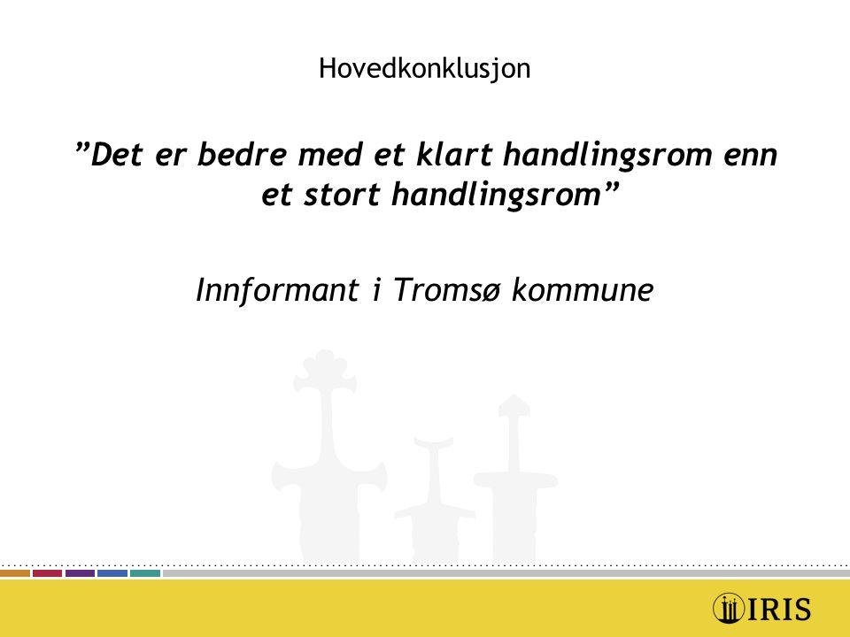 Hovedkonklusjon Det er bedre med et klart handlingsrom enn et stort handlingsrom Innformant i Tromsø kommune