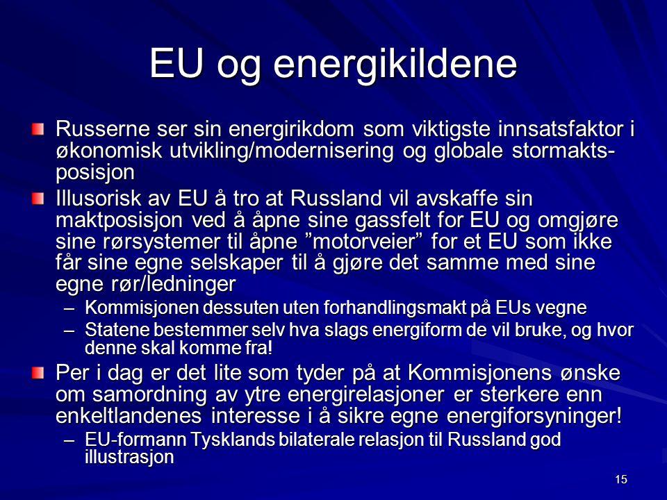 15 EU og energikildene Russerne ser sin energirikdom som viktigste innsatsfaktor i økonomisk utvikling/modernisering og globale stormakts- posisjon Illusorisk av EU å tro at Russland vil avskaffe sin maktposisjon ved å åpne sine gassfelt for EU og omgjøre sine rørsystemer til åpne motorveier for et EU som ikke får sine egne selskaper til å gjøre det samme med sine egne rør/ledninger –Kommisjonen dessuten uten forhandlingsmakt på EUs vegne –Statene bestemmer selv hva slags energiform de vil bruke, og hvor denne skal komme fra.