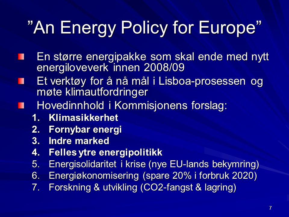7 An Energy Policy for Europe En større energipakke som skal ende med nytt energiloveverk innen 2008/09 Et verktøy for å nå mål i Lisboa-prosessen og møte klimautfordringer Hovedinnhold i Kommisjonens forslag: 1.Klimasikkerhet 2.Fornybar energi 3.Indre marked 4.Felles ytre energipolitikk 5.Energisolidaritet i krise (nye EU-lands bekymring) 6.Energiøkonomisering (spare 20% i forbruk 2020) 7.Forskning & utvikling (CO2-fangst & lagring)