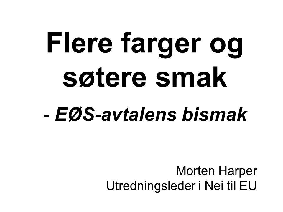 Flere farger og søtere smak - EØS-avtalens bismak Morten Harper Utredningsleder i Nei til EU