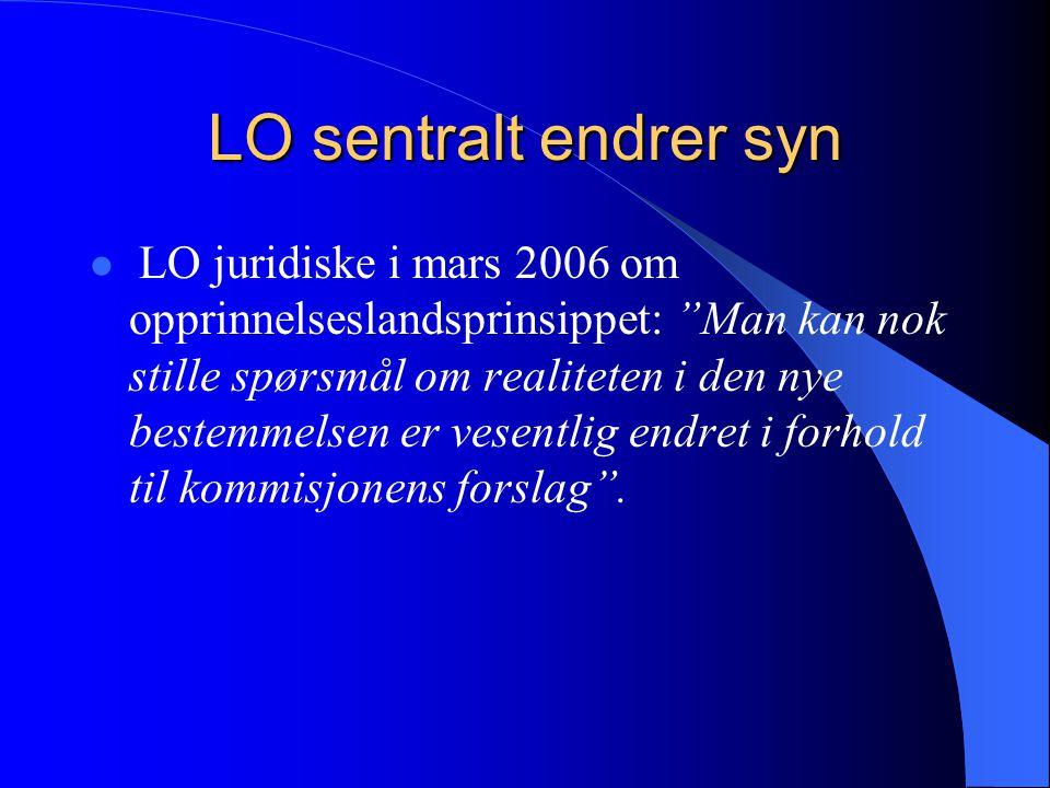 LO sentralt endrer syn LO juridiske i mars 2006 om opprinnelseslandsprinsippet: Man kan nok stille spørsmål om realiteten i den nye bestemmelsen er vesentlig endret i forhold til kommisjonens forslag .