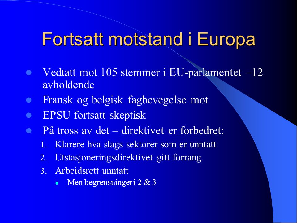 Fortsatt motstand i Europa Vedtatt mot 105 stemmer i EU-parlamentet –12 avholdende Fransk og belgisk fagbevegelse mot EPSU fortsatt skeptisk På tross av det – direktivet er forbedret: 1.