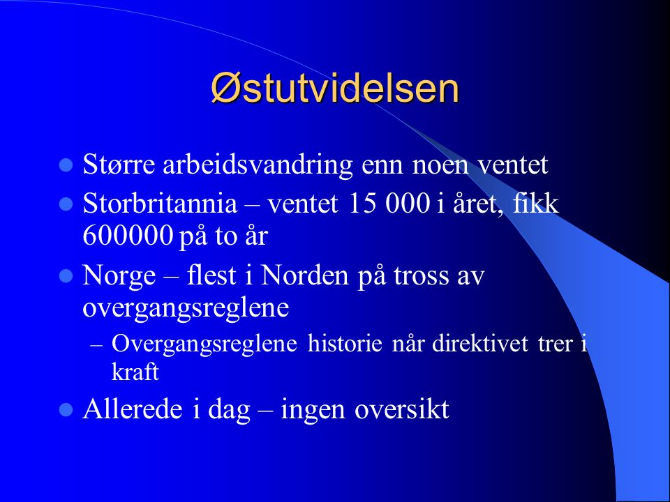 Østutvidelsen Større arbeidsvandring enn noen ventet Storbritannia – ventet 15 000 i året, fikk 600000 på to år Norge – flest i Norden på tross av overgangsreglene – Overgangsreglene historie når direktivet trer i kraft Allerede i dag – ingen oversikt