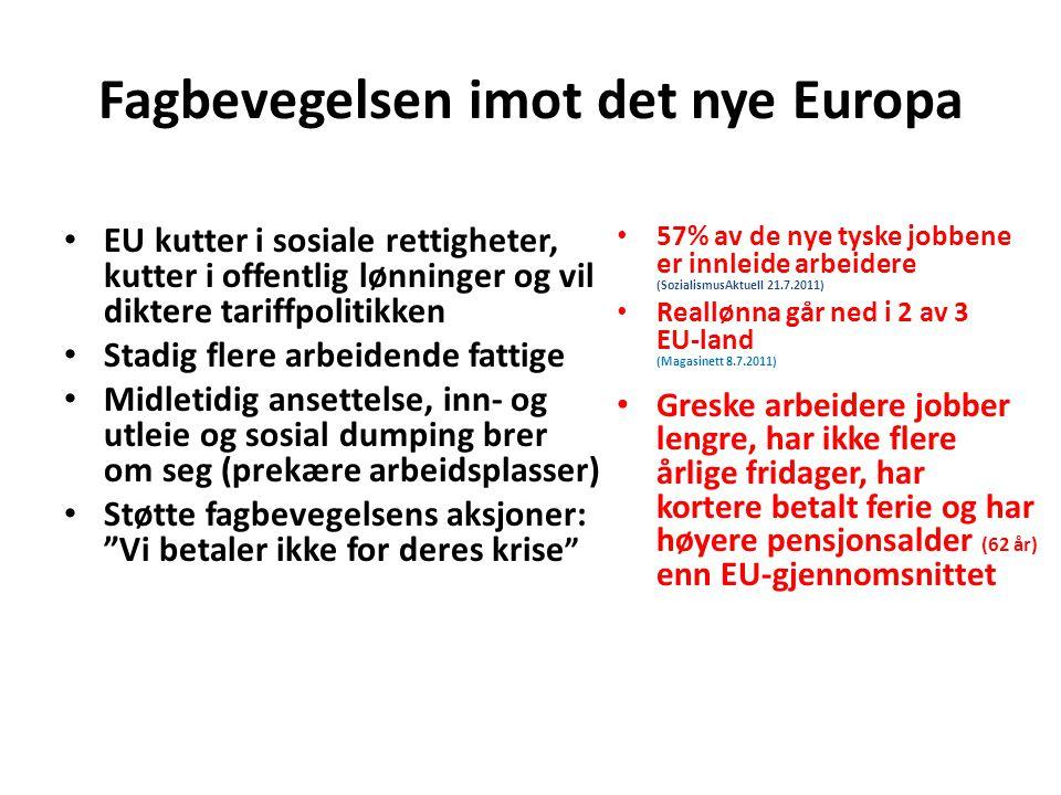 Fagbevegelsen imot det nye Europa EU kutter i sosiale rettigheter, kutter i offentlig lønninger og vil diktere tariffpolitikken Stadig flere arbeidende fattige Midletidig ansettelse, inn- og utleie og sosial dumping brer om seg (prekære arbeidsplasser) Støtte fagbevegelsens aksjoner: Vi betaler ikke for deres krise 57% av de nye tyske jobbene er innleide arbeidere (SozialismusAktuell 21.7.2011) Reallønna går ned i 2 av 3 EU-land (Magasinett 8.7.2011) Greske arbeidere jobber lengre, har ikke flere årlige fridager, har kortere betalt ferie og har høyere pensjonsalder (62 år) enn EU-gjennomsnittet