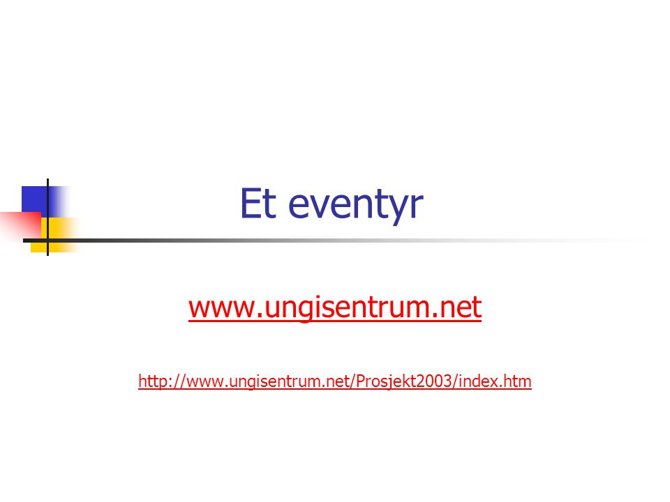 Et eventyr www.ungisentrum.net http://www.ungisentrum.net/Prosjekt2003/index.htm