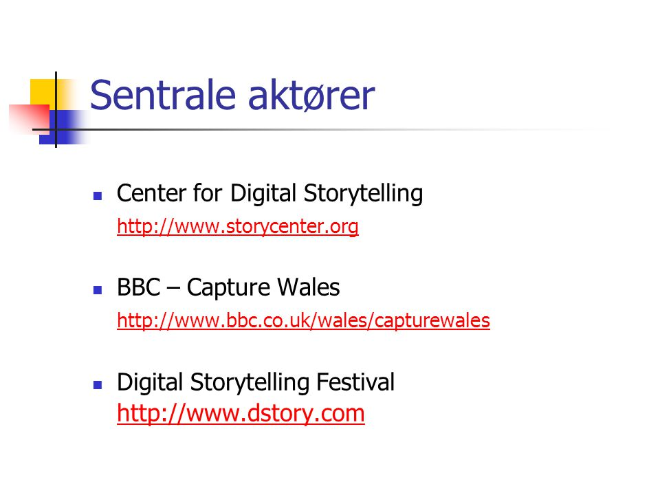 Sentrale aktører Center for Digital Storytelling http://www.storycenter.org BBC – Capture Wales http://www.bbc.co.uk/wales/capturewales Digital Storyt