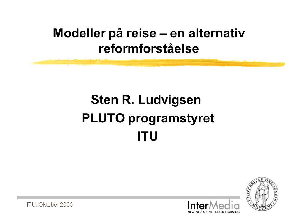 ITU, Oktober 2003 Modeller på reise – en alternativ reformforståelse Sten R. Ludvigsen PLUTO programstyret ITU