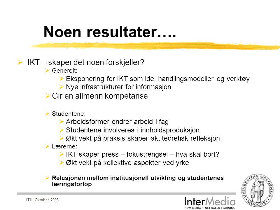 ITU, Oktober 2003 Noen resultater….  IKT – skaper det noen forskjeller?  Generelt:  Eksponering for IKT som ide, handlingsmodeller og verktøy  Nye