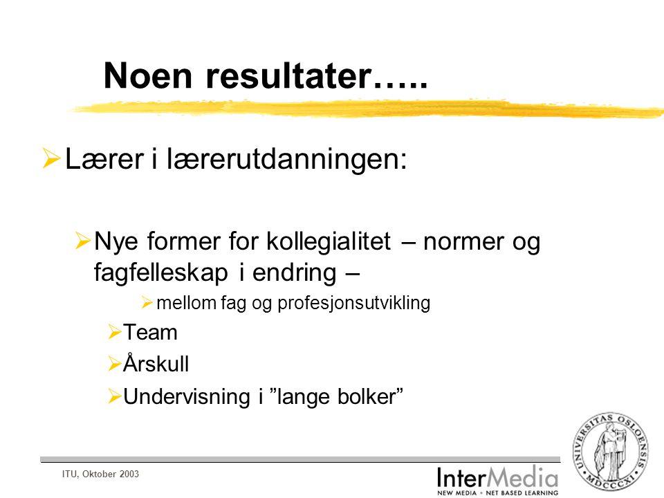 ITU, Oktober 2003 Noen resultater…..  Lærer i lærerutdanningen:  Nye former for kollegialitet – normer og fagfelleskap i endring –  mellom fag og p