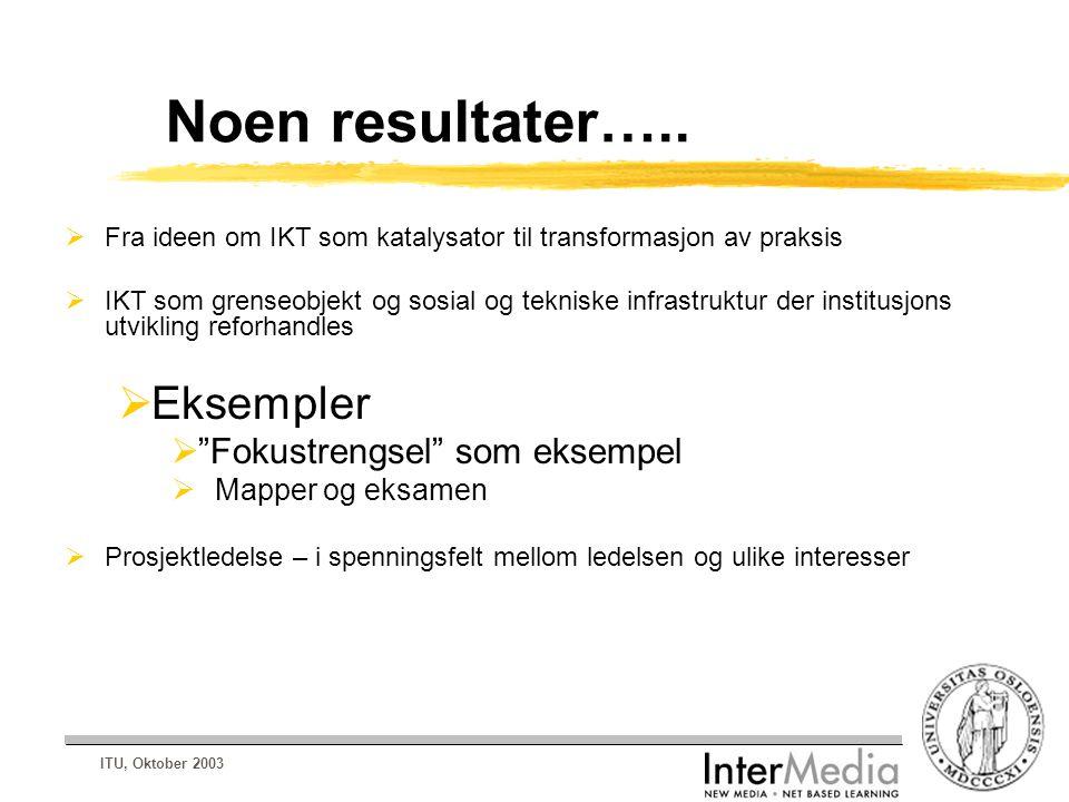 ITU, Oktober 2003 Noen resultater…..  Fra ideen om IKT som katalysator til transformasjon av praksis  IKT som grenseobjekt og sosial og tekniske inf