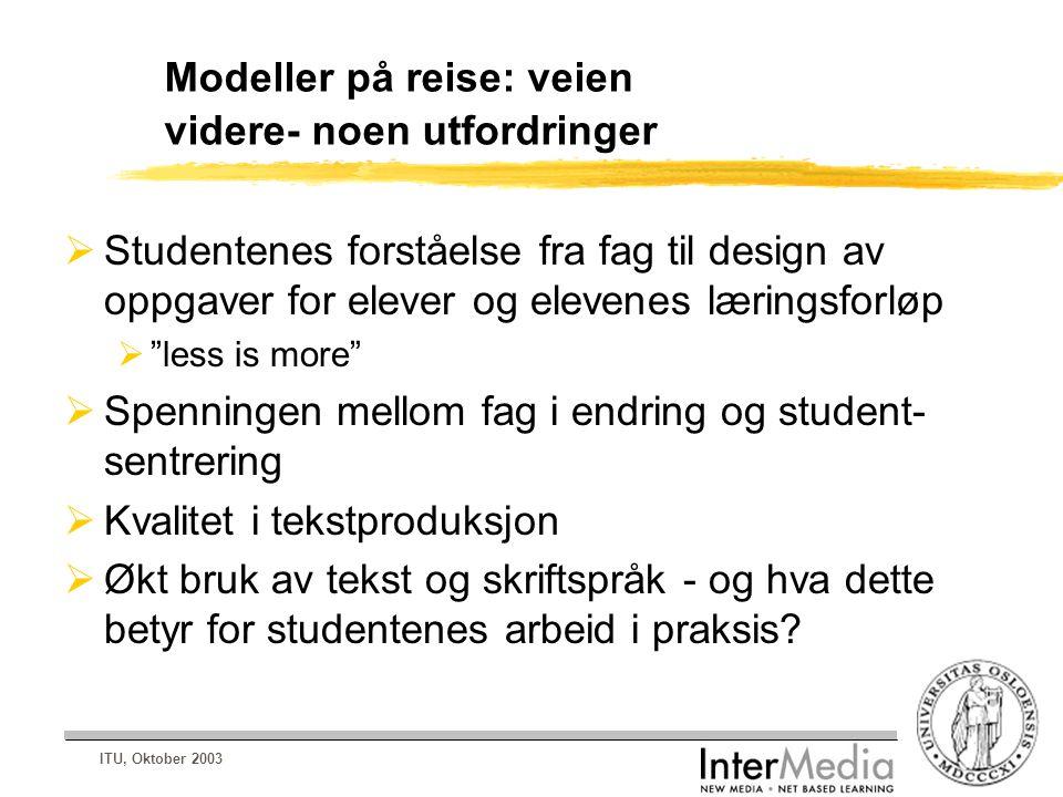 ITU, Oktober 2003 Modeller på reise: veien videre- noen utfordringer  Studentenes forståelse fra fag til design av oppgaver for elever og elevenes læ